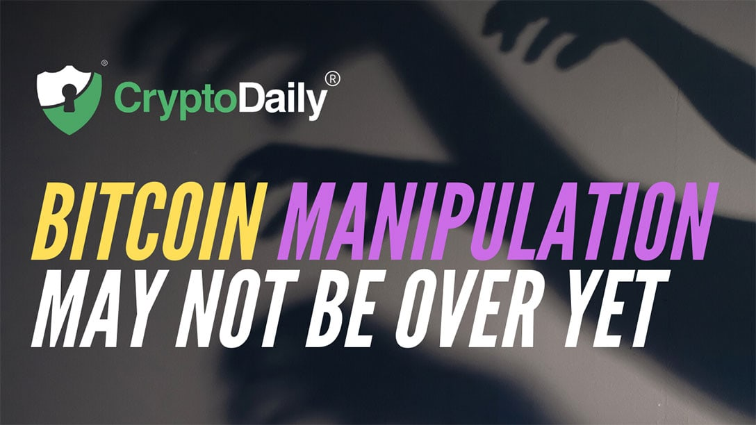 Bitcoin Manipulation May Not Be Over Yet