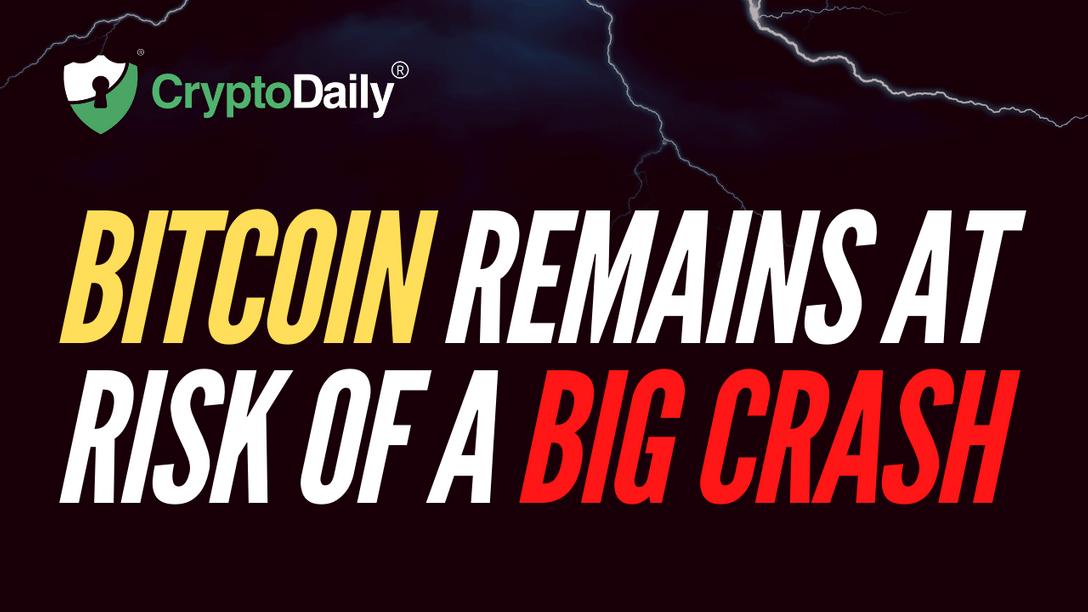 Bitcoin Remains At Risk Of A Big Crash